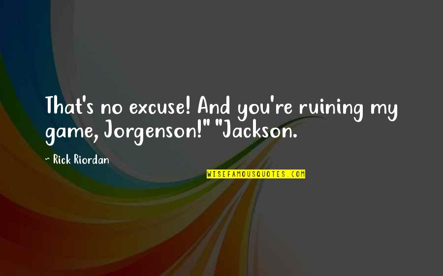 Emerging India Quotes By Rick Riordan: That's no excuse! And you're ruining my game,