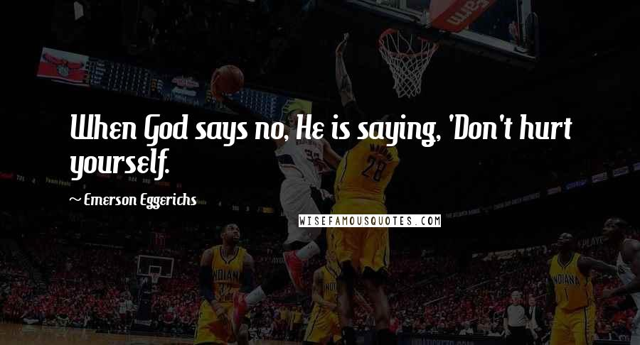 Emerson Eggerichs quotes: When God says no, He is saying, 'Don't hurt yourself.