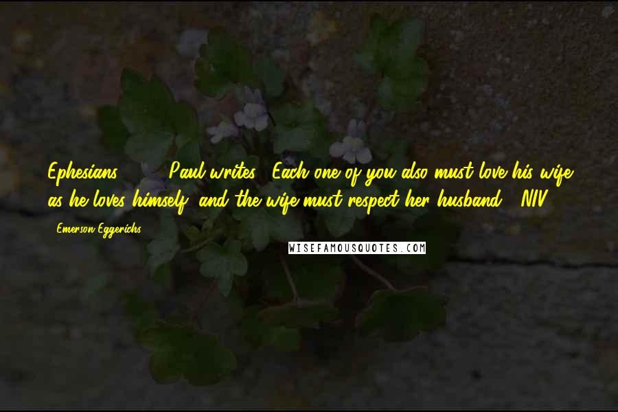 """Emerson Eggerichs quotes: Ephesians 5:33, Paul writes, """"Each one of you also must love his wife as he loves himself, and the wife must respect her husband"""" (NIV)."""