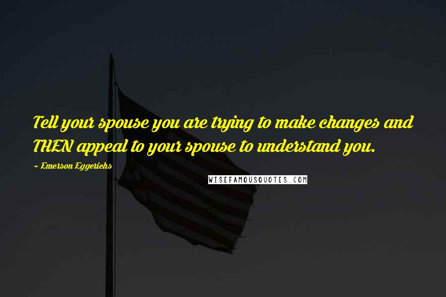 Emerson Eggerichs quotes: Tell your spouse you are trying to make changes and THEN appeal to your spouse to understand you.