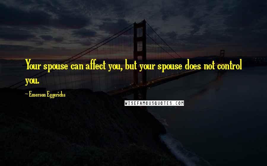 Emerson Eggerichs quotes: Your spouse can affect you, but your spouse does not control you.