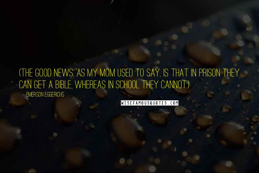 Emerson Eggerichs quotes: (The good news, as my mom used to say, is that in prison they can get a Bible, whereas in school they cannot.)
