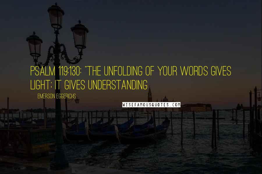 """Emerson Eggerichs quotes: Psalm 119:130: """"The unfolding of Your words gives light; it gives understanding"""