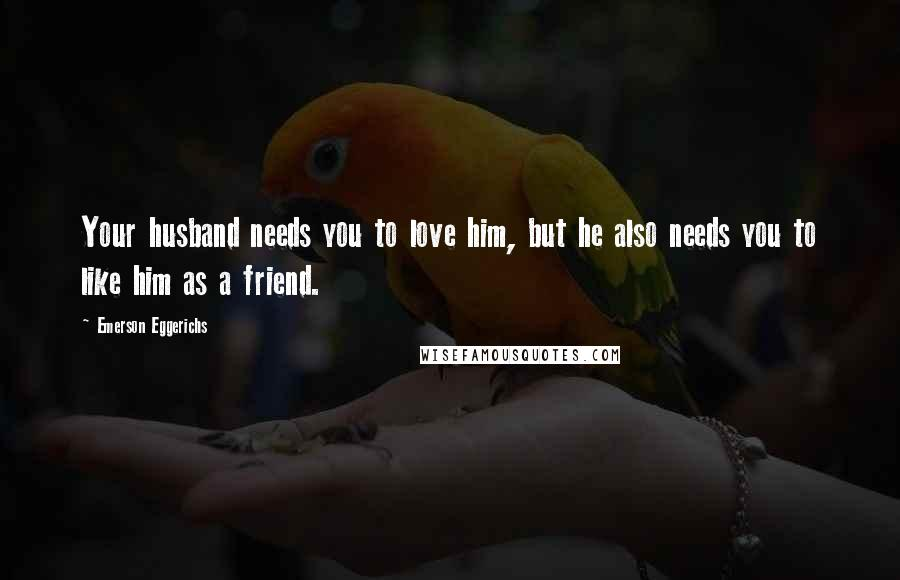 Emerson Eggerichs quotes: Your husband needs you to love him, but he also needs you to like him as a friend.