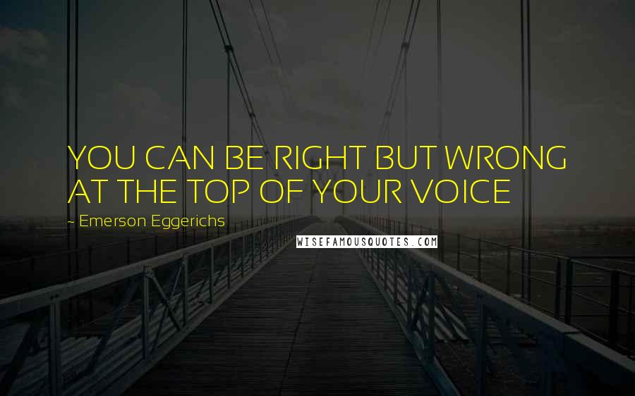 Emerson Eggerichs quotes: YOU CAN BE RIGHT BUT WRONG AT THE TOP OF YOUR VOICE