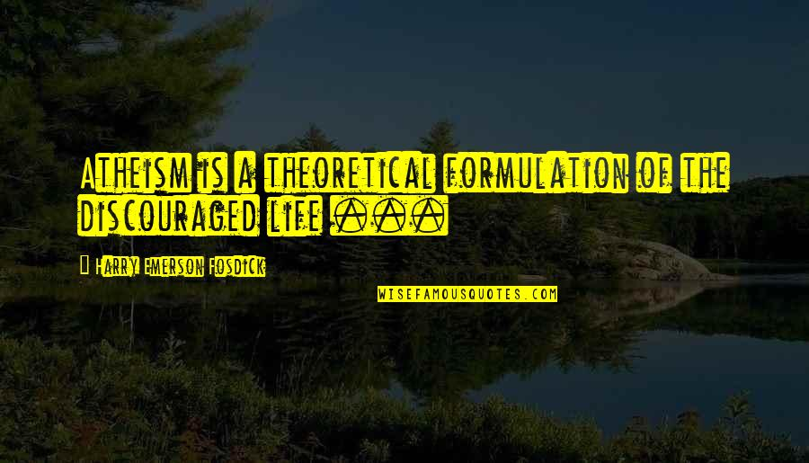 Emerson Fosdick Quotes By Harry Emerson Fosdick: Atheism is a theoretical formulation of the discouraged