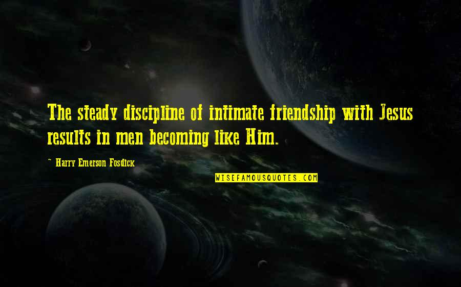 Emerson Fosdick Quotes By Harry Emerson Fosdick: The steady discipline of intimate friendship with Jesus