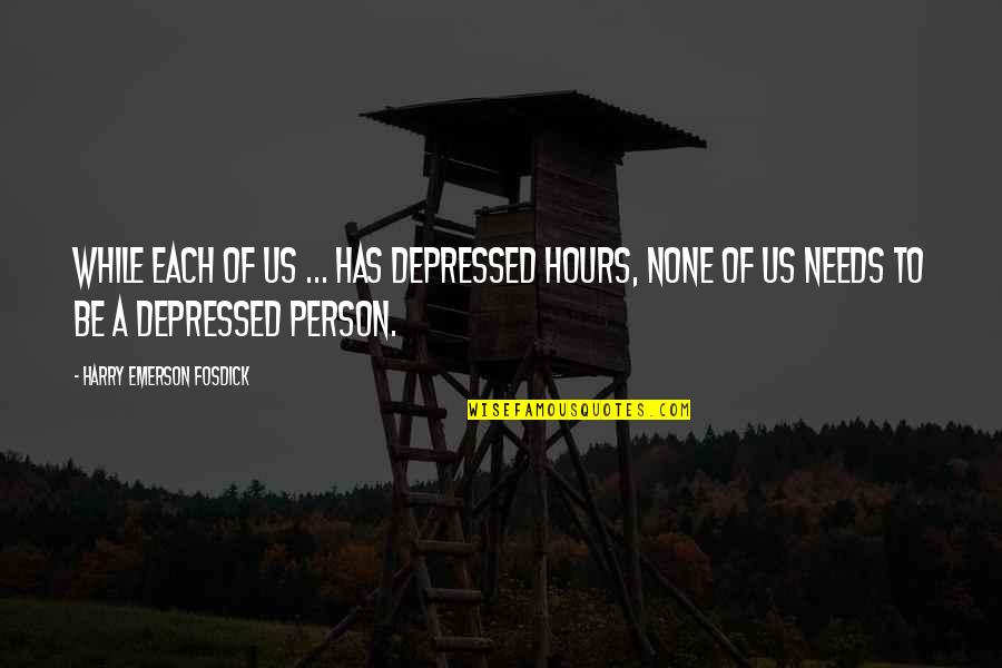 Emerson Fosdick Quotes By Harry Emerson Fosdick: While each of us ... has depressed hours,