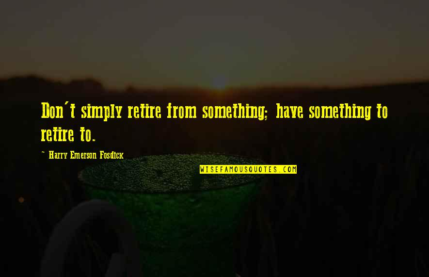 Emerson Fosdick Quotes By Harry Emerson Fosdick: Don't simply retire from something; have something to