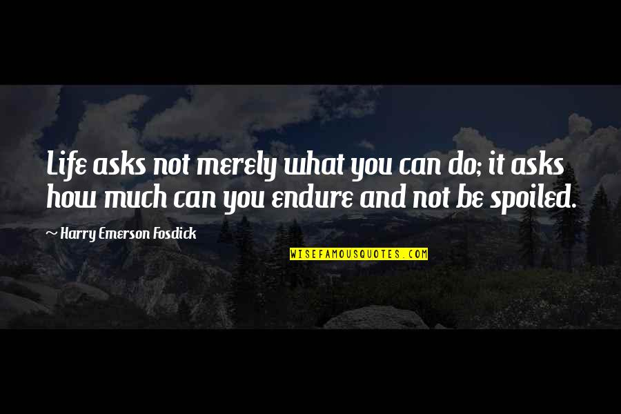 Emerson Fosdick Quotes By Harry Emerson Fosdick: Life asks not merely what you can do;