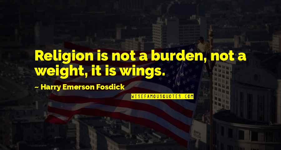 Emerson Fosdick Quotes By Harry Emerson Fosdick: Religion is not a burden, not a weight,