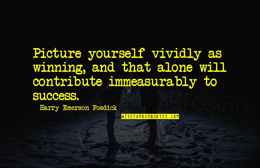 Emerson Fosdick Quotes By Harry Emerson Fosdick: Picture yourself vividly as winning, and that alone