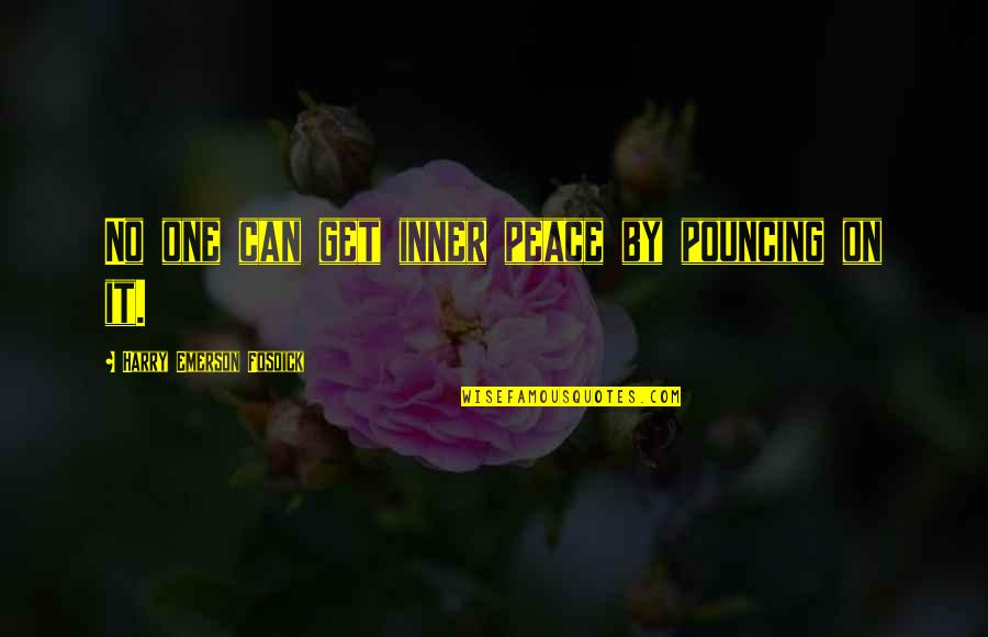 Emerson Fosdick Quotes By Harry Emerson Fosdick: No one can get inner peace by pouncing