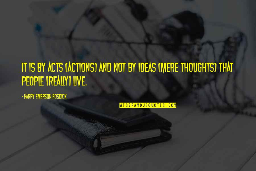 Emerson Fosdick Quotes By Harry Emerson Fosdick: It is by acts (actions) and not by