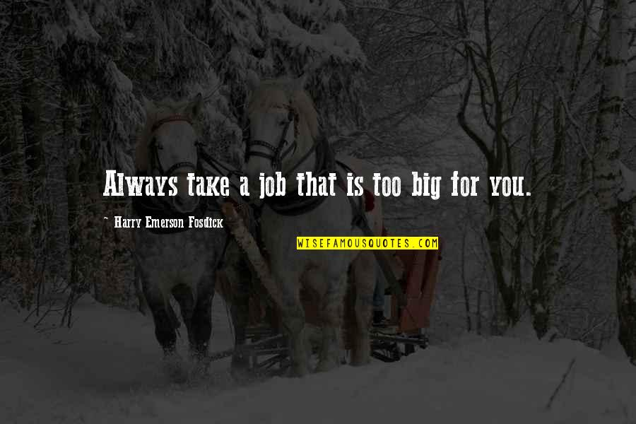 Emerson Fosdick Quotes By Harry Emerson Fosdick: Always take a job that is too big
