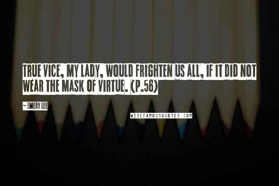 Emery Lee quotes: True vice, my lady, would frighten us all, if it did not wear the mask of virtue. (p.56)