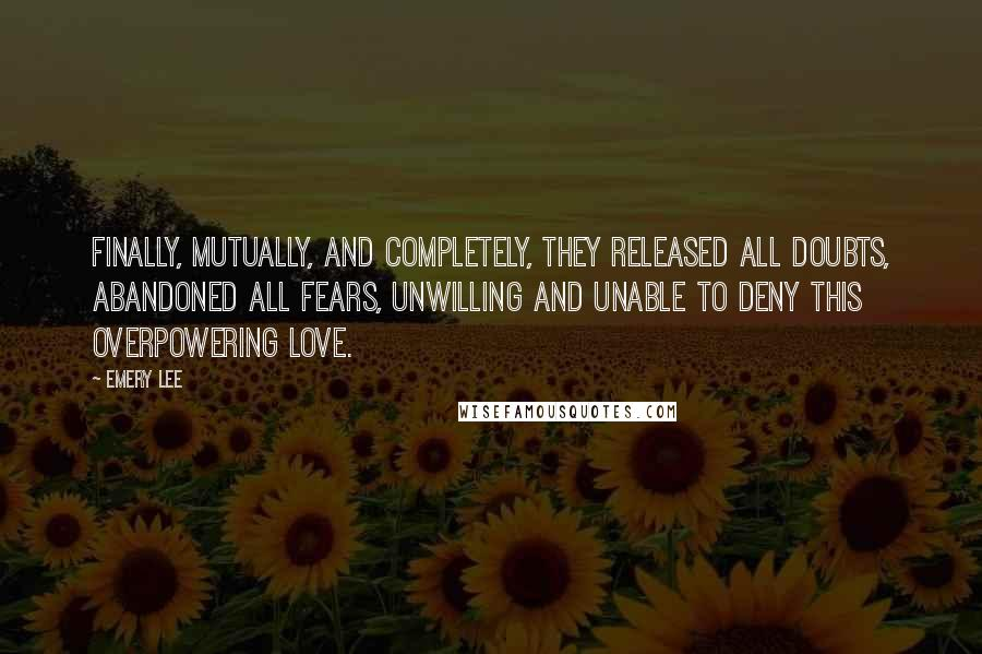 Emery Lee quotes: Finally, mutually, and completely, they released all doubts, abandoned all fears, unwilling and unable to deny this overpowering love.