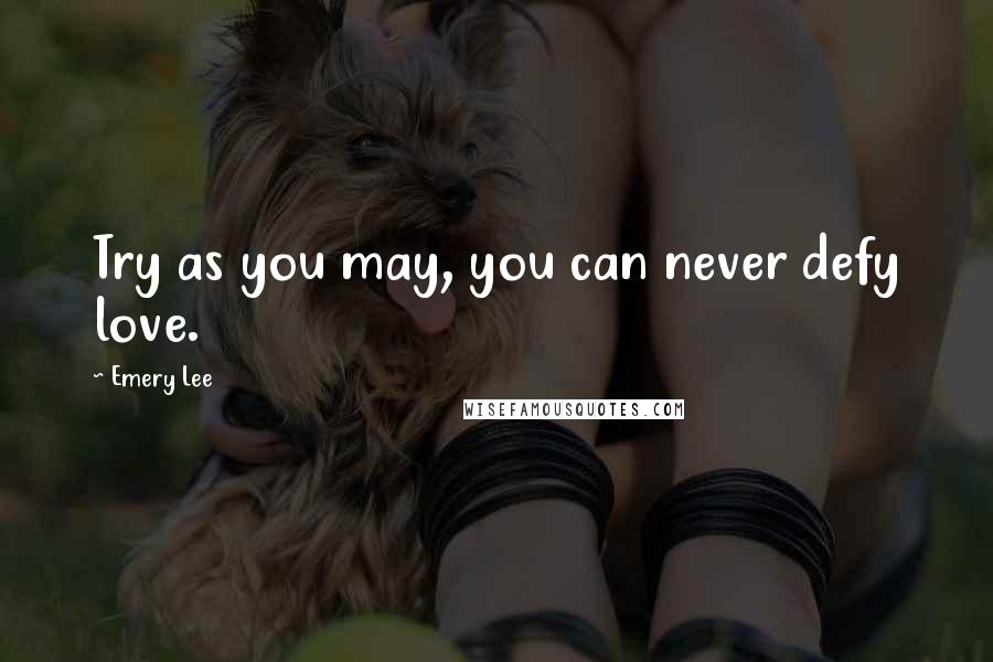 Emery Lee quotes: Try as you may, you can never defy love.