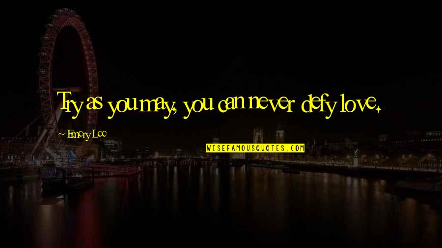 Emery's Quotes By Emery Lee: Try as you may, you can never defy