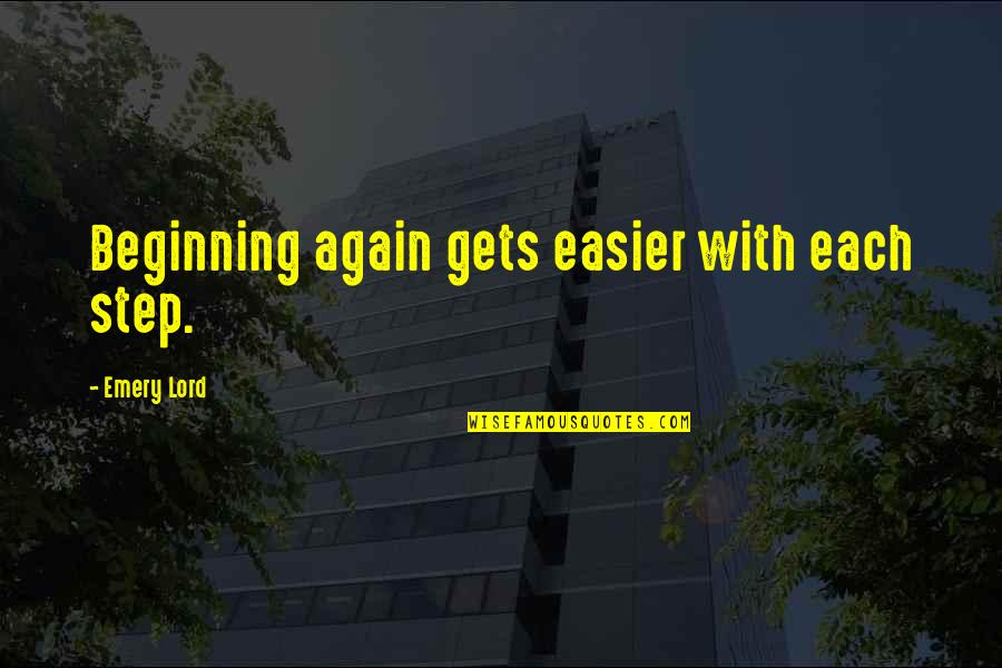 Emery's Quotes By Emery Lord: Beginning again gets easier with each step.