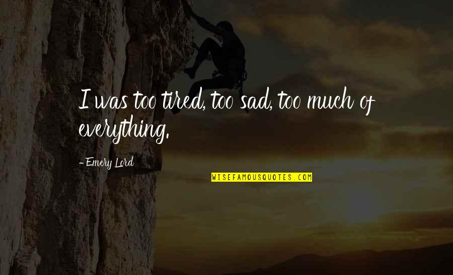 Emery's Quotes By Emery Lord: I was too tired, too sad, too much