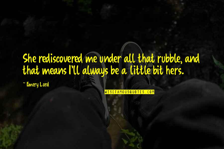Emery's Quotes By Emery Lord: She rediscovered me under all that rubble, and