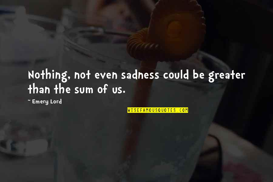 Emery's Quotes By Emery Lord: Nothing, not even sadness could be greater than
