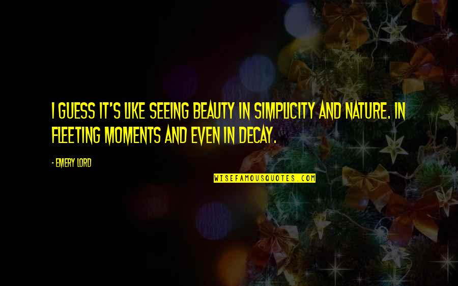 Emery's Quotes By Emery Lord: I guess it's like seeing beauty in simplicity