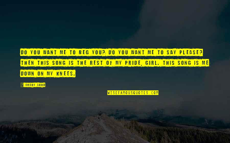 Emery's Quotes By Emery Lord: Do you want me to beg you? Do