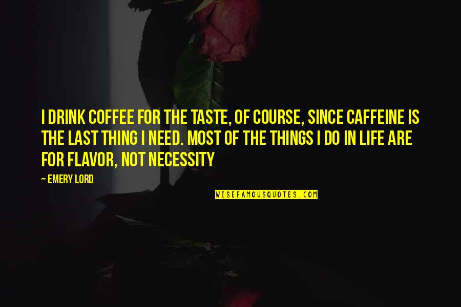 Emery's Quotes By Emery Lord: I drink coffee for the taste, of course,