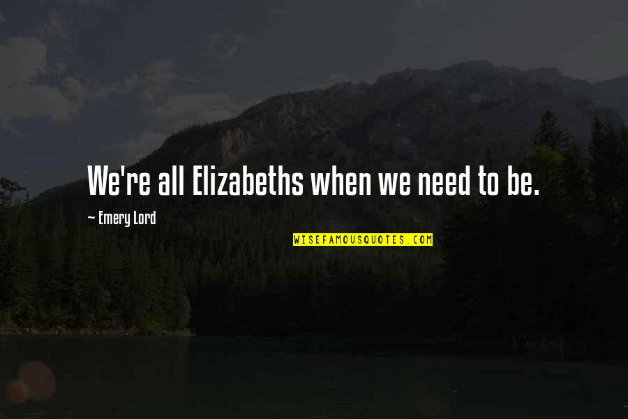 Emery's Quotes By Emery Lord: We're all Elizabeths when we need to be.