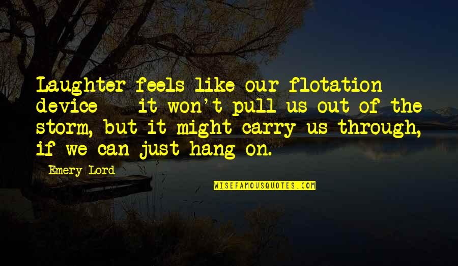 Emery's Quotes By Emery Lord: Laughter feels like our flotation device -- it