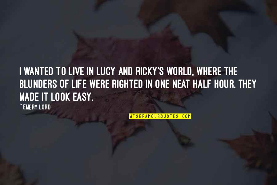 Emery's Quotes By Emery Lord: I wanted to live in Lucy and Ricky's