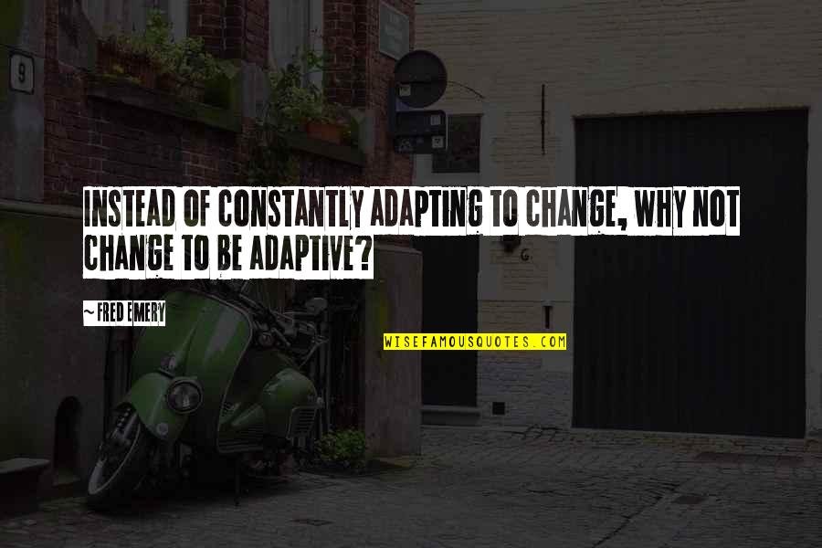 Emery's Quotes By Fred Emery: Instead of constantly adapting to change, why not