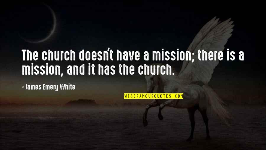 Emery's Quotes By James Emery White: The church doesn't have a mission; there is