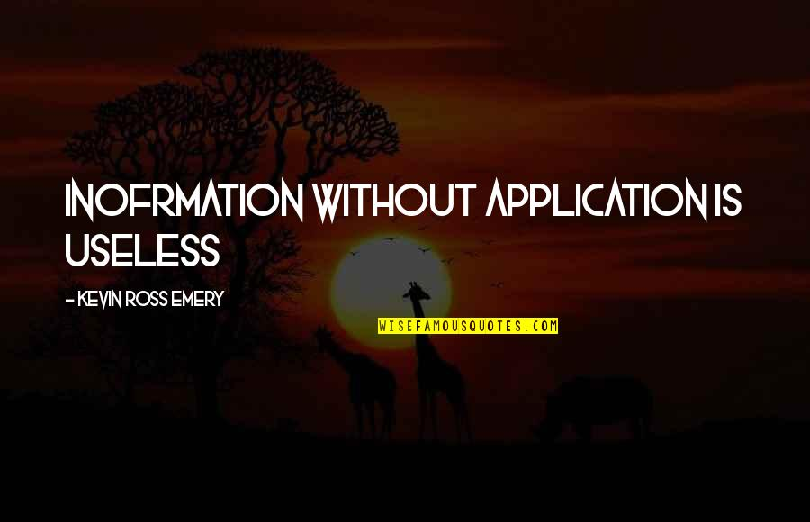 Emery's Quotes By Kevin Ross Emery: Inofrmation without application is useless