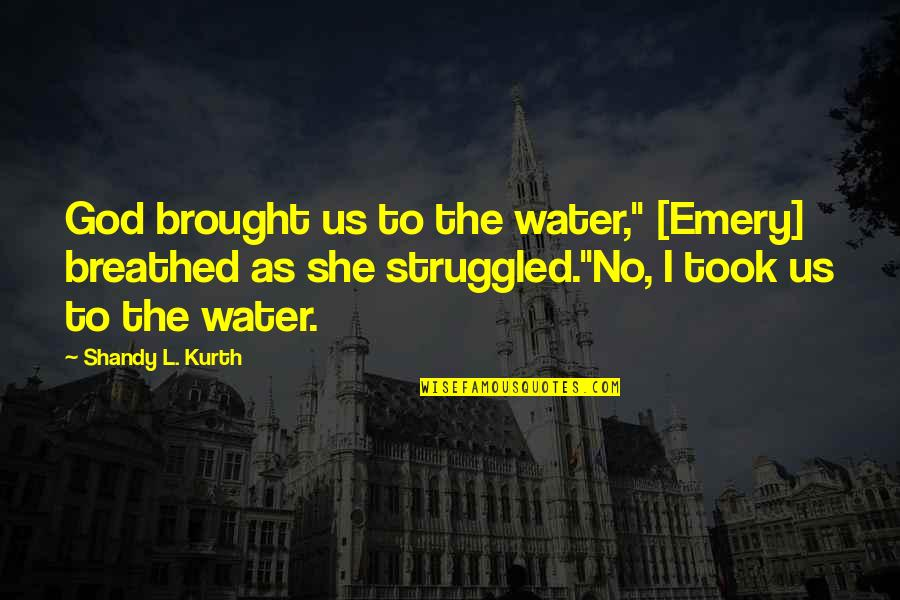 """Emery's Quotes By Shandy L. Kurth: God brought us to the water,"""" [Emery] breathed"""