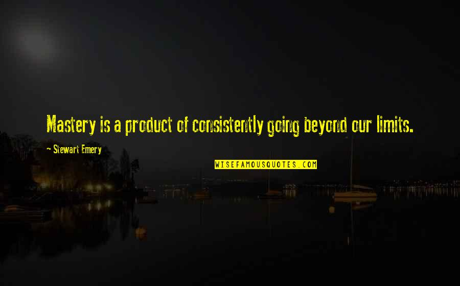 Emery's Quotes By Stewart Emery: Mastery is a product of consistently going beyond