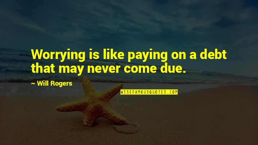 Emetic Quotes By Will Rogers: Worrying is like paying on a debt that