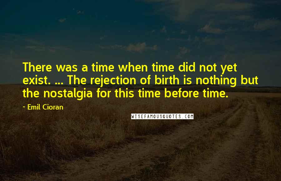 Emil Cioran quotes: There was a time when time did not yet exist. ... The rejection of birth is nothing but the nostalgia for this time before time.