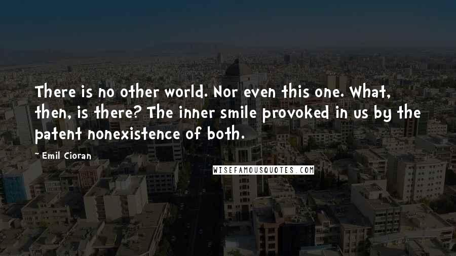 Emil Cioran quotes: There is no other world. Nor even this one. What, then, is there? The inner smile provoked in us by the patent nonexistence of both.