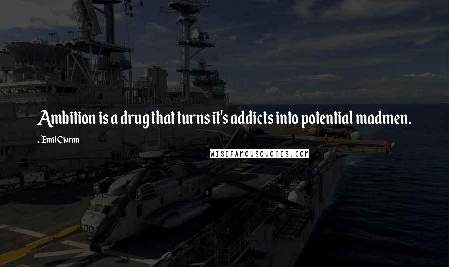 Emil Cioran quotes: Ambition is a drug that turns it's addicts into potential madmen.