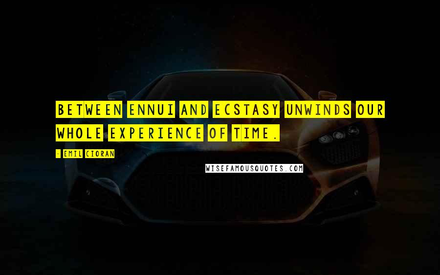 Emil Cioran quotes: Between Ennui and Ecstasy unwinds our whole experience of time.