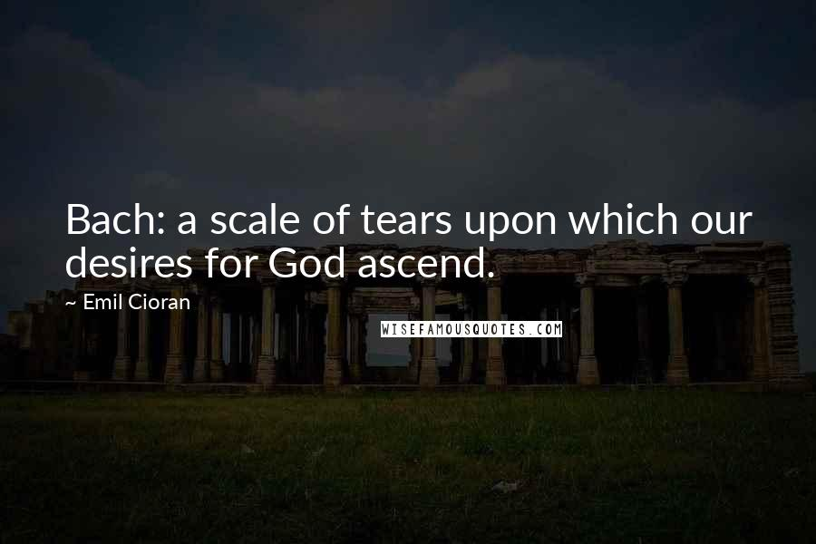 Emil Cioran quotes: Bach: a scale of tears upon which our desires for God ascend.