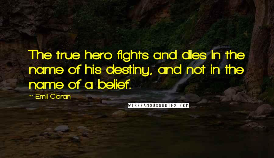 Emil Cioran quotes: The true hero fights and dies in the name of his destiny, and not in the name of a belief.