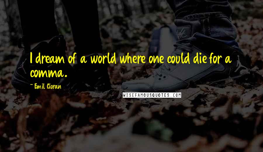 Emil Cioran quotes: I dream of a world where one could die for a comma.