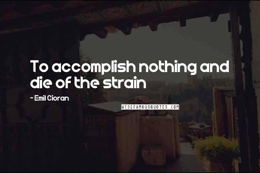 Emil Cioran quotes: To accomplish nothing and die of the strain