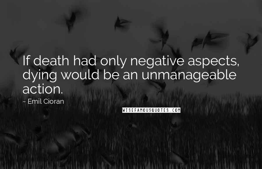 Emil Cioran quotes: If death had only negative aspects, dying would be an unmanageable action.