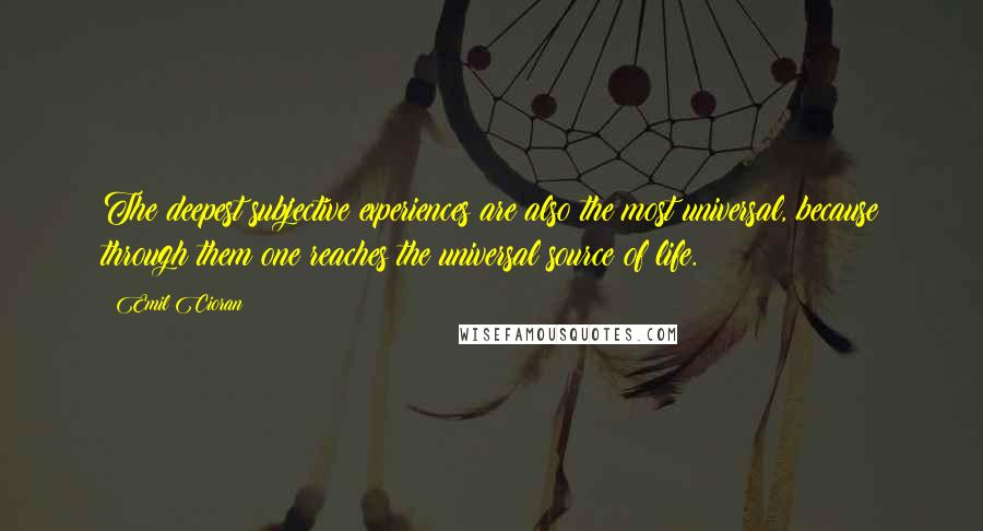 Emil Cioran quotes: The deepest subjective experiences are also the most universal, because through them one reaches the universal source of life.