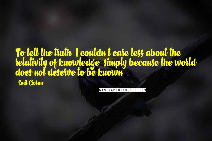 Emil Cioran quotes: To tell the truth, I couldn't care less about the relativity of knowledge, simply because the world does not deserve to be known.